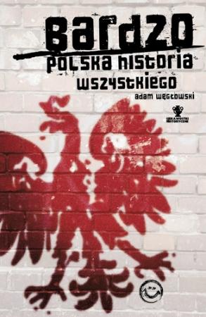 """""""Bardzo polska historia wszystkiego"""" Adam Węgłowski – recenzja"""